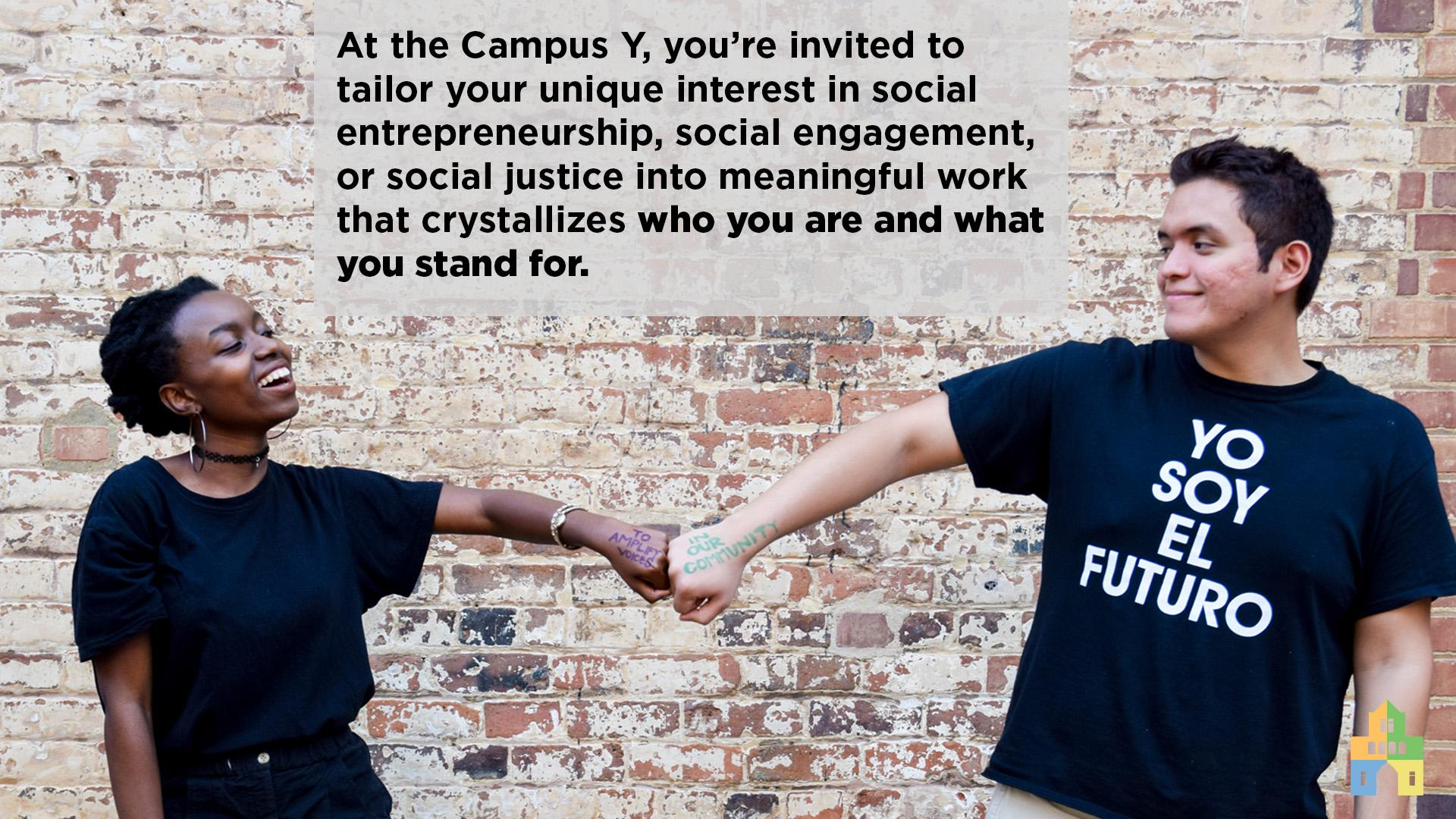 At the Campus Y,you're invited to tailor your particular interest in social entrepreneurship, social engagement, or social justice into meaningful work that crystallizes who you are and what you stand for.